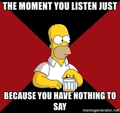 Homer Jay Simpson - The moment you listen just because you have nothing to say