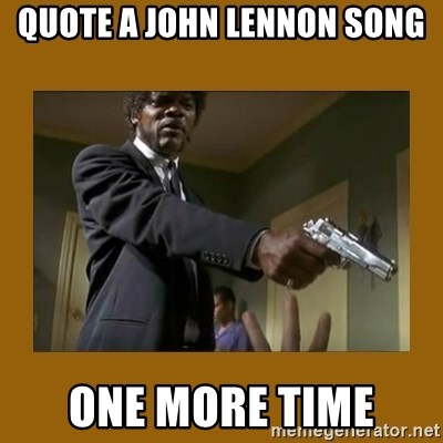 say what one more time - QUOTE A JOHN LENNON SONG ONE MORE TIME