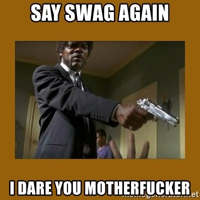 say what one more time - Say swag again i dare you motherfucker