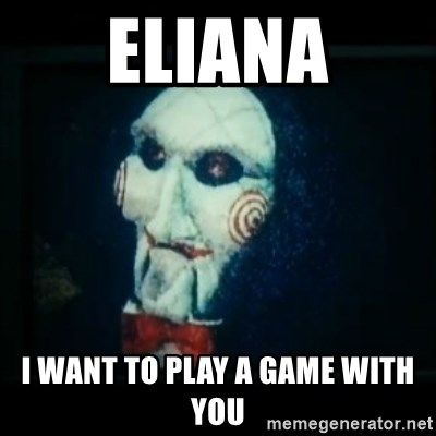 SAW - I wanna play a game - Eliana I want to play a game with you