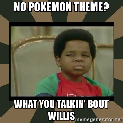 What you talkin' bout Willis  - no pokemon theme? what you talkin' bout willis