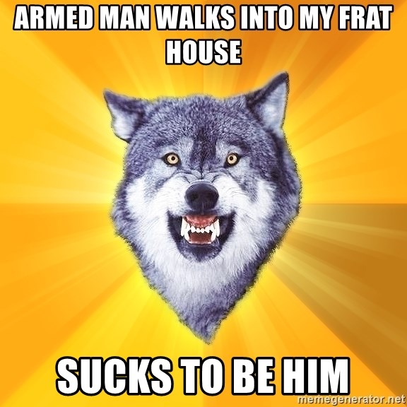 Courage Wolf - armed man walks into my frat house sucks to be him