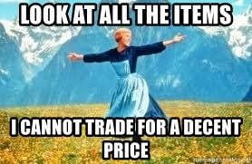 Look at all these - look at all the items i cannot trade for a decent price