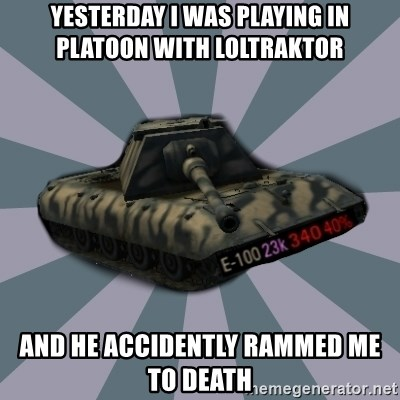 TERRIBLE E-100 DRIVER - yesterday i was playing in platoon with loltraktor and he accidently rammed me to death