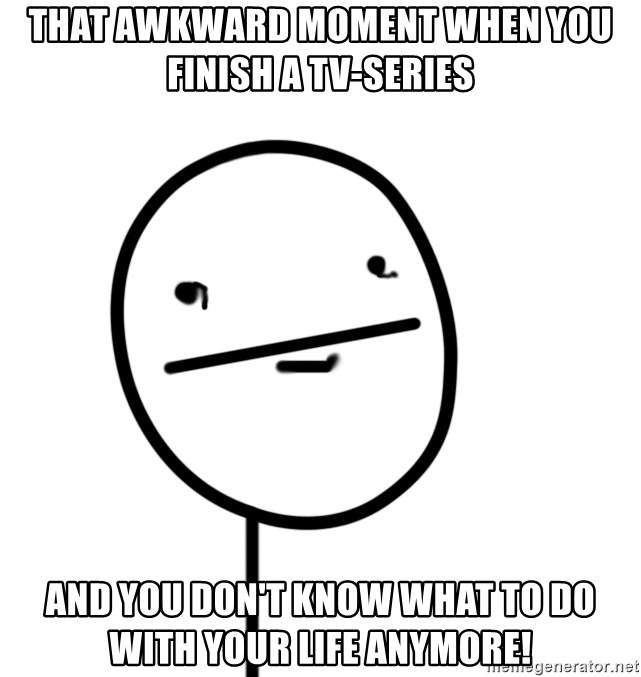 poker f - THAT AWKWARD MOMENT WHEN YOU FINISH A TV-SERIES AND YOU DON'T KNOW WHAT TO DO WITH YOUR LIFE ANYMORE!