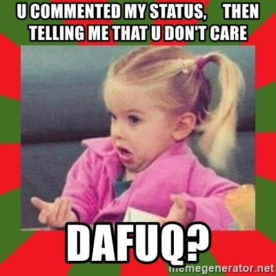 dafuq girl - u commented my status,     then telling me that u don't care dafuq?