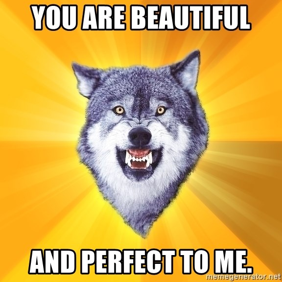 Courage Wolf - YOU ARE BEAUTIFUL AND PERFECT TO ME.