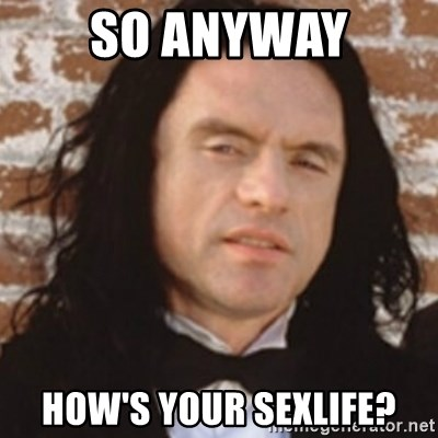 Disgusted Tommy Wiseau - So anyway how's your sexlife?