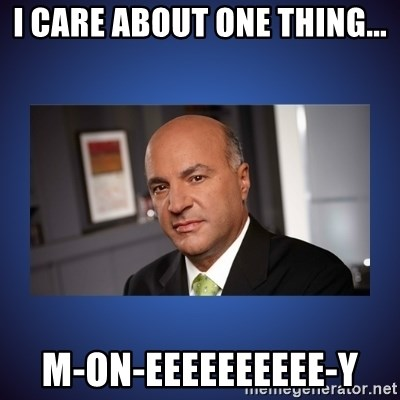 Kevin O'Leary - i care about one thing... m-ON-EEEEEEEEEE-Y