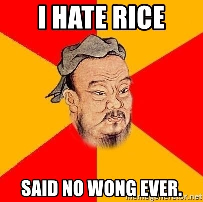 Chinese Proverb - I hate rice said no wong ever.
