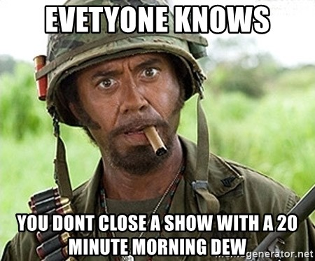 You Just went Full Retard - Evetyone knows You dont close a show with a 20 minute morning dew