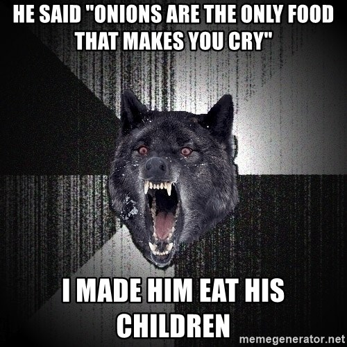 "Insanity Wolf - he said ""onions are the only food that makes you cry"" i made him eat his children"