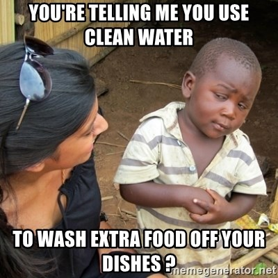 Skeptical 3rd World Kid - you're telling me you use clean water to wash extra food off your dishes ?