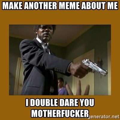 say what one more time - MAKE ANOTHER MEME ABOUT ME I DOUBLE DARE YOU MOTHERFUCKER