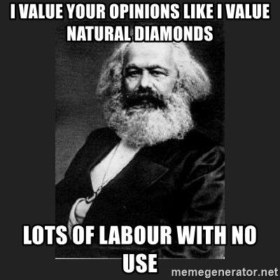 Karl Marx - i value your opinions like i value natural diamonds lots of labour with no use