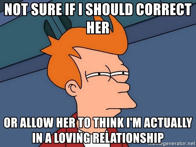 Futurama Fry - Not sure if I should correct her Or allow her to think I'm actually in a loving relationship