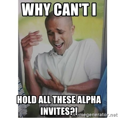 Why Can't I Hold All These?!?!? - WHY CAN'T I hold all these alpha invites?!
