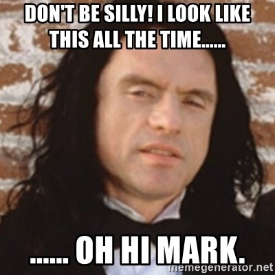 Disgusted Tommy Wiseau - don't be silly! i look like this all the time...... ...... oh hi mark.