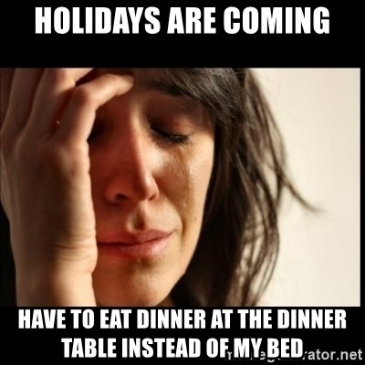 First World Problems - Holidays are coming have to eat dinner at the dinner table instead of my bed