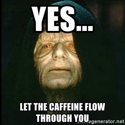 Darth Sidious - Yes... Let the caffeine flow through you