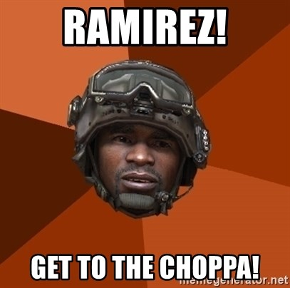 Ramirez do something - RAMIREZ! GET TO THE CHOPPA!