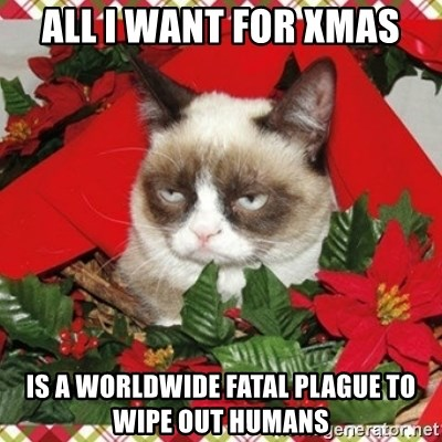Grumpy Christmas Cat - all i want for xmas is a worldwide fatal plague to wipe out humans