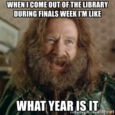 What Year - When I come out of the library during finals week I'm like what year is it