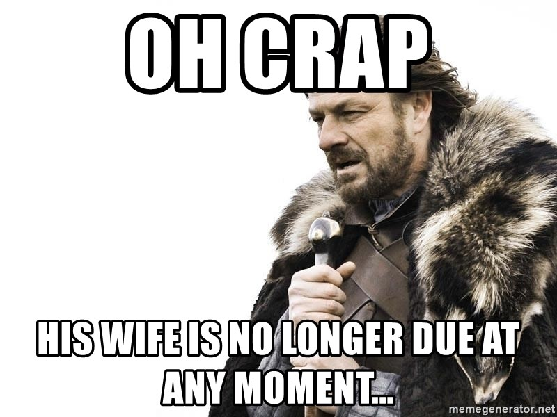 Winter is Coming - Oh crap his wife is no longer due at any moment...