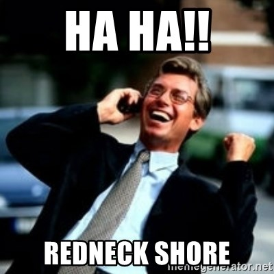 HaHa! Business! Guy! - HA HA!! REDNECK SHORE