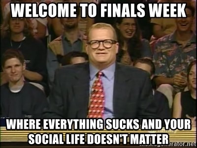 DrewCarey - Welcome to finals week Where everything Sucks and your social life doesn't matter