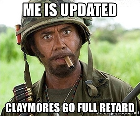 You Just went Full Retard - me is updated claymores go full retard