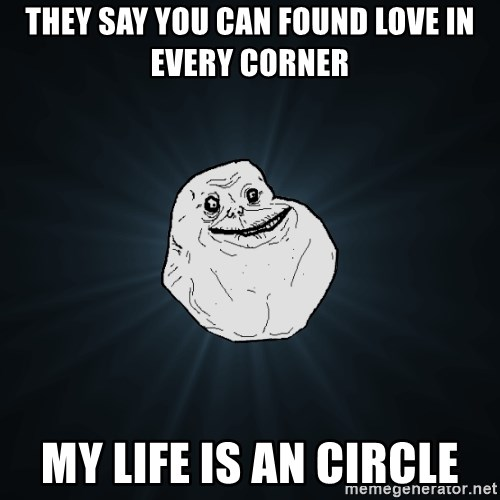 Forever Alone - they say you can found love in every corner my life is an circle