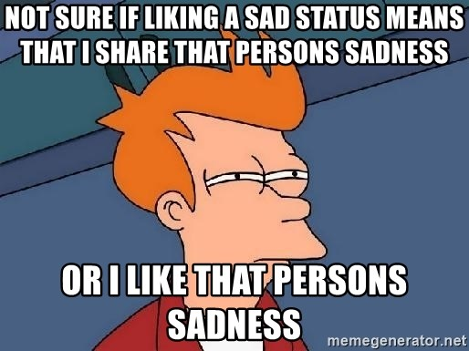 FRY FRY - NOT SURE IF LIKING A SAD STATUS MEANS THAT I SHARE THAT PERSONS SADNESS OR I LIKE THAT PERSONS SADNESS