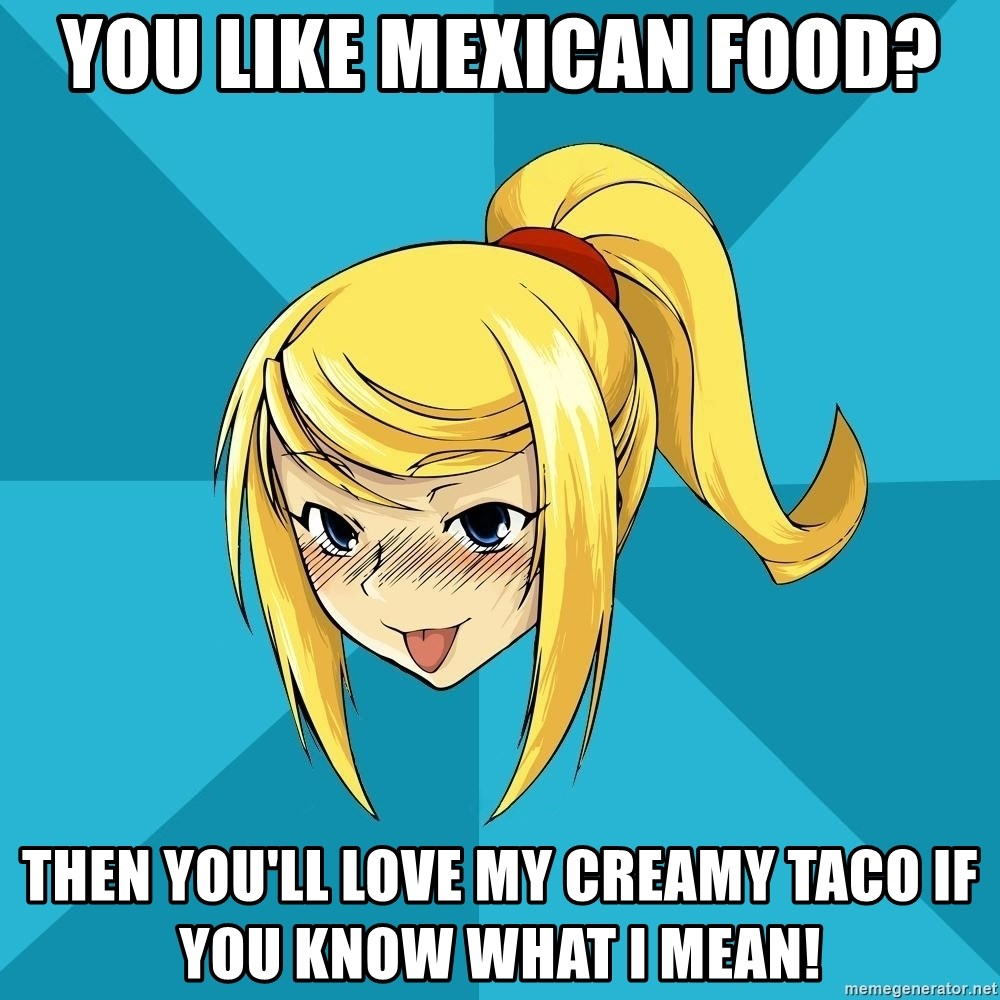 Horny Samus - You like Mexican food? Then you'll Love my CREAMY taco If you KnOw what I mean!