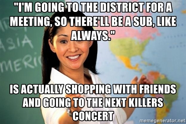 "unhelpful teacher - ""I'm going to the district for a meeting, so there'll be a sub, like always."" is actually shopping with friends and going to the next killers concert"