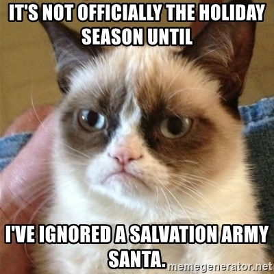 Grumpy Cat  - It's not officially the holiday season until I've ignored a Salvation Army Santa.