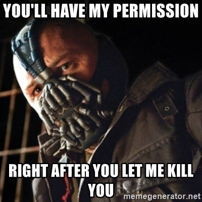 Only then you have my permission to die - YOU'LL HAVE MY PERMISSION  RIGHT AFTER YOU LET ME KILL YOU