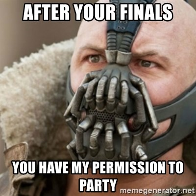 Bane - After your finals you have my permission to party