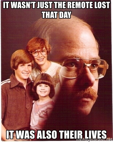 Vengeance Dad - It wasn't just the remote lost that day It was also their lives