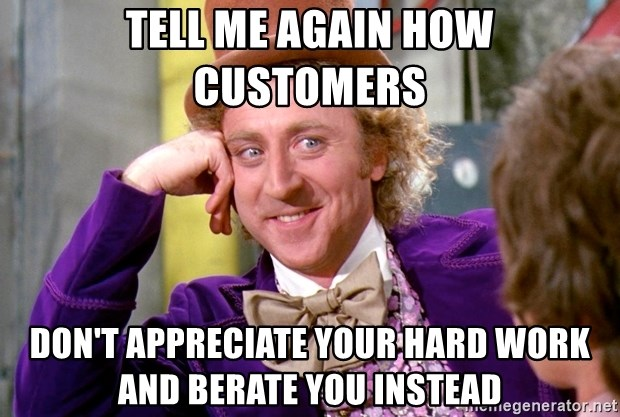 Willy Wonka - tell me again how customers don't appreciate your hard work and berate you instead