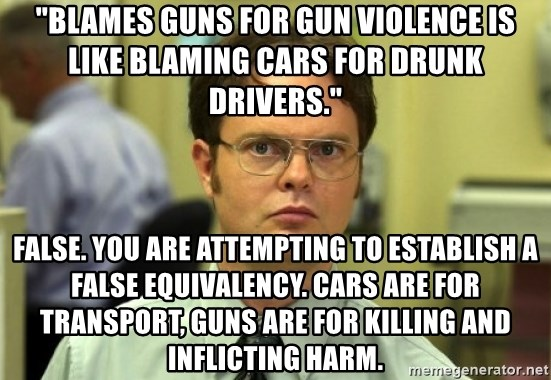 "Dwight Meme - ""Blames guns for gun violence is like blaming cars for drunk drivers."" False. You are attempting to establish a false equivalency. Cars are for transport, guns are for killing and inflicting harm."