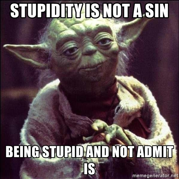 Advice Yoda - stupidity is not a sin being stupid and not admit is