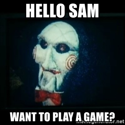 SAW - I wanna play a game - Hello Sam Want to play a game?