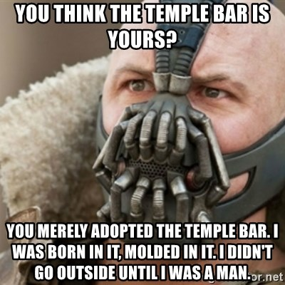 Bane - You think the temple bar is yours? you merely adopted the temple bar. i was born in it, molded in it. i didn't go outside until i was a man.