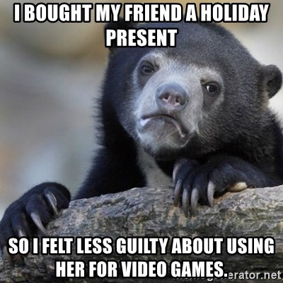 Confession Bear - I bought my friend a Holiday present so i felt less guilty about using her for video games.