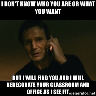 liam neeson taken - I don't know who You are Or what you want But I will Find you and I will redecorate your classroom and Office as I see Fit