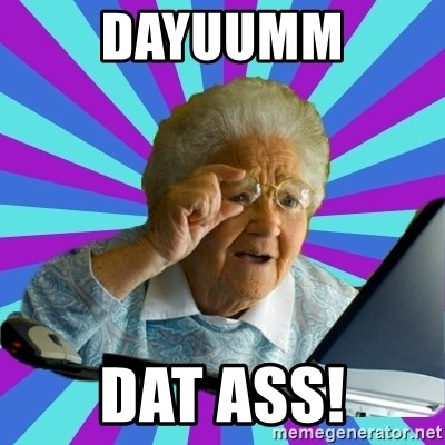 old lady - dayuumm dat ass!