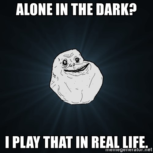 Forever Alone - Alone in the Dark? I play that in real life.