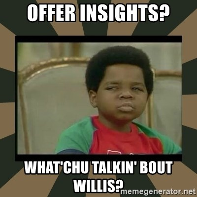 What you talkin' bout Willis  - OFFER INSIGHTS? wHAT'CHU tALKIN' bOUT wILLIS?
