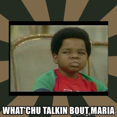 What you talkin' bout Willis  - What'chu talkin bout maria
